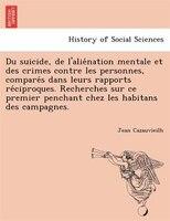 Du Suicide, De L'alie?nation Mentale Et Des Crimes Contre Les Personnes, Compare?s Dans Leurs Rapports Re?ciproques.