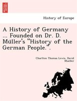 "A History of Germany ... Founded on Dr. D. Mu?ller's ""History of the German People.""."