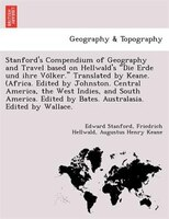 "Stanford's Compendium of Geography and Travel Based on Hellwald's ""Die Erde Und Ihre Vo Lker."""