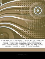 Articles On Classes Of Angel, including: Cherub, Seraph, Guardian Angel, Hashmallim, Christian Angelic Hierarchy, Thrones, Chayot,