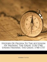 History Of Prussia To The Accession Of Frederic The Great, 1134-1740: Under Frederic The Great, 1740-1757