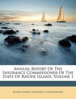 Annual Report Of The Insurance Commissioner Of The State Of Rhode Island, Volume 1