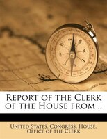 Report Of The Clerk Of The House From ..