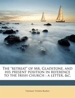 """The """"retreat"""" Of Mr. Gladstone, And His Present Position In Reference To The Irish Church: A Letter, &c."""