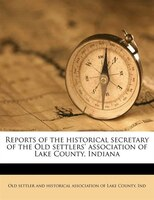 Reports Of The Historical Secretary Of The Old Settlers' Association Of Lake County, Indiana