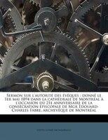 Sermon Sur L'autorité Des Évêques: Donné Le 1er Mai 1894 Dans La Cathédrale De Montréal