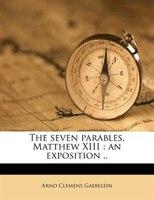 The Seven Parables, Matthew Xiii: An Exposition ..
