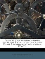 Services For Crippled Children Under The Social Security Act, Title V, Part 2; Development Of Program, 1936-39 ..