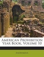American Prohibition Year Book, Volume 10