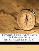 Catalogue Des Livres Rares Et Précieux De La Bibliothèque De M. E. B*** - B. E, E. B