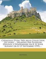 Catalogue D'une Très-belle Collection De Livres ... Délaissés Par Plusieurs Défunts: 4 Vendemiaire An