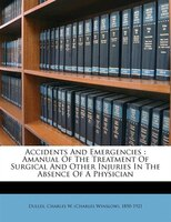 Accidents And Emergencies: Amanual Of The Treatment Of Surgical And Other Injuries In The Absence Of A Physician