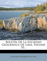 Boletín De La Sociedad Geográfica De Lima, Volume 10...