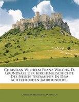 Christian Wilhelm Franz Walchs, D. Grundsäze Der Kirchengeschichte Des Neuen Testaments In Dem Achtzehenden Jahrhundert...