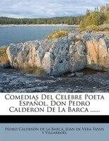 Comedias del Celebre Poeta Espa Ol, Don Pedro Calderon de La Barca ......
