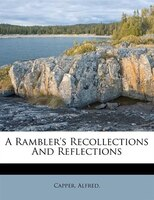 A Rambler's Recollections And Reflections