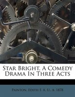 Star Bright, A Comedy Drama In Three Acts