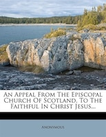 An Appeal From The Episcopal Church Of Scotland, To The Faithful In Christ Jesus...