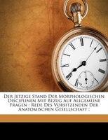 Der Jetzige Stand Der Morphologischen Disciplinen Mit Bezug Auf Allgemeine Fragen: Rede Des Vorsitzenden Der Anatomischen Gesellsc