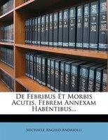 De Febribus Et Morbis Acutis, Febrem Annexam Habentibus...