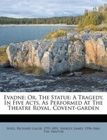 Evadne; Or, The Statue: A Tragedy, In Five Acts, As Performed At The Theatre Royal, Covent-garden