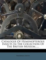 Catalogue Of Hymenopterous Insects In The Collection Of The British Museum......