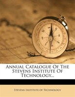 Annual Catalogue Of The Stevens Institute Of Technology...