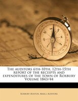 The Auditors 6th-10th, 12th-15th Report Of The Receipts And Expenditures Of The Town Of Roxbury Volume 1843/44