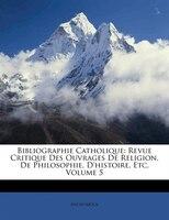 Bibliographie Catholique: Revue Critique Des Ouvrages De Religion, De Philosophie, D'histoire, Etc, Volume 5