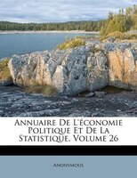Annuaire De L'économie Politique Et De La Statistique, Volume 26