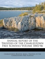 Annual Report Of The Trustees Of The Charlestown Free Schools Volume 1845/46