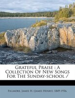 Grateful Praise: A Collection Of New Songs For The Sunday-school /