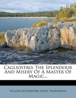 Cagliostro: The Splendour And Misery Of A Master Of Magic...