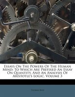 Essays On The Powers Of The Human Mind: To Which Are Prefixed An Essay On Quantity, And An Analysis Of Aristotle's Logic,
