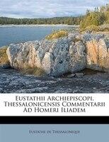 Eustathii Archiepiscopi, Thessalonicensis Commentarii Ad Homeri Iliadem
