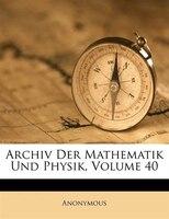 Archiv Der Mathematik Und Physik, Volume 40
