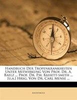 Handbuch Der Tropenkrankheiten Unter Mitwirkung Von Prof. Dr. A. Baelz ... Prof. Dr. P.w. Bassett-smith ... [u.a.] Hrsg. Von Dr. C