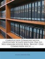 Christlicher Communicanten Geistliches Schatz-kästlein: Das Ist: Neu-eingerichtetes Buß- Beicht- Und Communion-buch