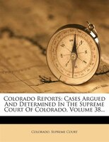 Colorado Reports: Cases Argued And Determined In The Supreme Court Of Colorado, Volume 38...