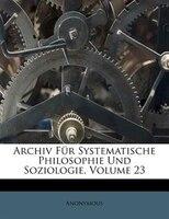 Archiv Für Systematische Philosophie Und Soziologie, Volume 23