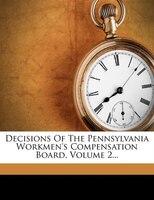Decisions Of The Pennsylvania Workmen's Compensation Board, Volume 2...