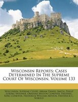Wisconsin Reports: Cases Determined In The Supreme Court Of Wisconsin, Volume 133