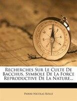 9781248914953 - Pierre-nicolas Rolle: Recherches Sur Le Culte De Bacchus, Symbole De La Force Reproductive De La Nature... - Livre