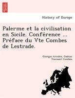 Palerme Et La Civilisation En Sicile. Confe?rence ... Pre?face Du Vte Combes De Lestrade.