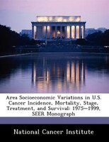 Area Socioeconomic Variations In U.s. Cancer Incidence, Mortality, Stage, Treatment, And Survival: 1975-1999, Seer Monograph