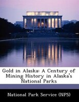 Gold In Alaska: A Century Of Mining History In Alaska's National Parks