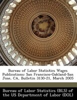 Bureau Of Labor Statistics Wages Publications: San Francisco-oakland-san Jose, Ca, Bulletin 3130-21, March 2005