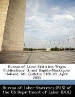 Bureau Of Labor Statistics Wages Publications: Grand Rapids-muskegon-holland, Mi, Bulletin 3120-29, April 2003