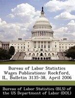 Bureau Of Labor Statistics Wages Publications: Rockford, Il, Bulletin 3135-38, April 2006
