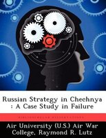 Russian Strategy In Chechnya: A Case Study In Failure